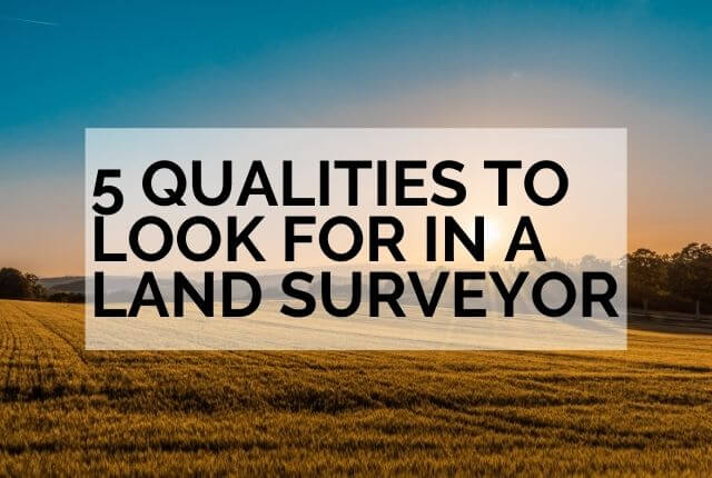 5 qualities to look for in a land surveyor